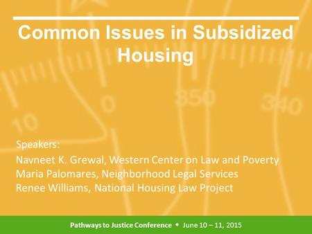 Pathways to Justice Conference  June 10 – 11, 2015 Speakers: Common Issues in Subsidized Housing Navneet K. Grewal, Western Center on Law and Poverty.