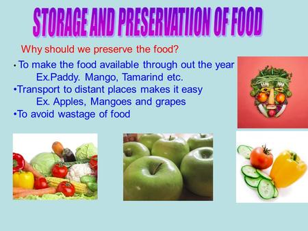 Why should we preserve the food? To make the food available through out the year Ex.Paddy. Mango, Tamarind etc. Transport to distant places makes it easy.