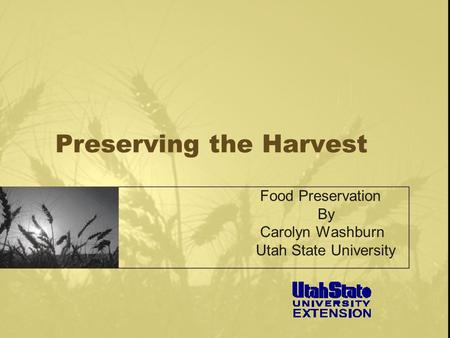 Preserving the Harvest Food Preservation By Carolyn Washburn Utah State University.