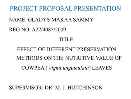 PROJECT PROPOSAL PRESENTATION NAME: GLADYS MAKAA SAMMY REG NO: A22/4085/2009 TITLE: EFFECT OF DIFFERENT PRESERVATION METHODS ON THE NUTRITIVE VALUE OF.
