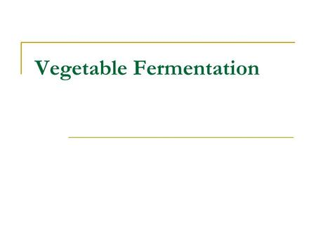 Vegetable Fermentation. Traditional fermentations Under appropriate conditions, most vegetables will undergo a spontaneous lactic acid fermentation Example.