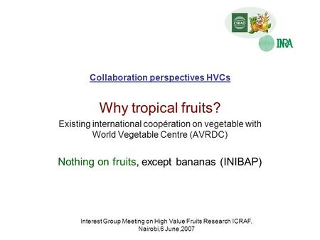 Interest Group Meeting on High Value Fruits Research ICRAF, Nairobi,6 June,2007 Collaboration perspectives HVCs Why tropical fruits? Existing international.