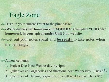 "Eagle Zone  -Turn in your current Event to the pink basket  -Write down your homework in AGENDA: Complete ""Cell City"" homework in your spiral-under Unit."