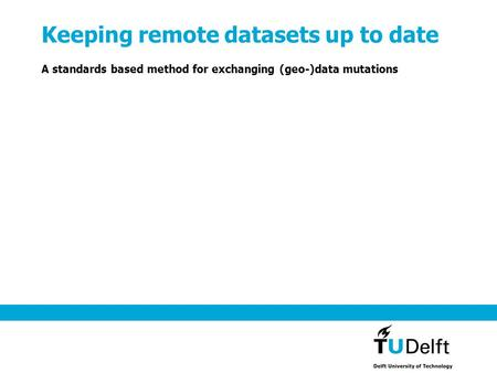 Keeping remote datasets up to date A standards based method for exchanging (geo-)data mutations.