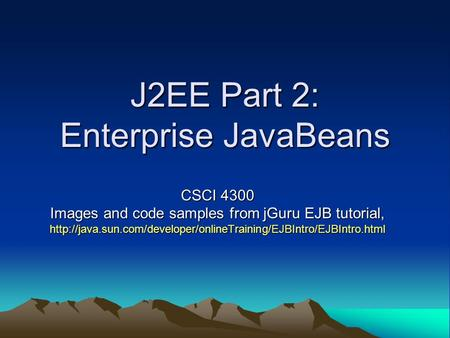J2EE Part 2: Enterprise JavaBeans CSCI 4300 Images and code samples from jGuru EJB tutorial,