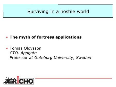 Surviving in a hostile world  The myth of fortress applications  Tomas Olovsson CTO, Appgate Professor at Goteborg University, Sweden.