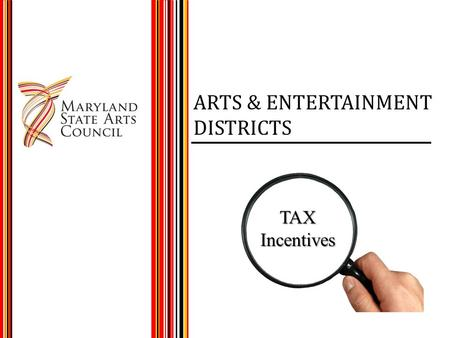 ARTS & ENTERTAINMENT DISTRICTS TAXIncentives. MARYLAND A&E PROGRAM Administered by MSAC Legislated in 2001 20 Districts to date 10 Year Designation.
