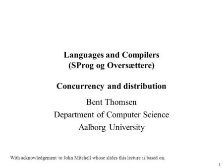 1 Languages and Compilers (SProg og Oversættere) Concurrency and distribution Bent Thomsen Department of Computer Science Aalborg University With acknowledgement.