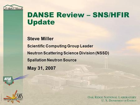 DANSE Review – SNS/HFIR Update Steve Miller Scientific Computing Group Leader Neutron Scattering Science Division (NSSD) Spallation Neutron Source May.