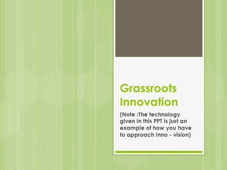 Grassroots Innovation (Note :The technology given in this PPT is just an example of how you have to approach Inno - vision)