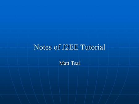 Notes of J2EE Tutorial Matt Tsai. 2 Outline Chapter 1: Overview Chapter 1: Overview Chapter 2: Understanding XML Chapter 2: Understanding XML Chapter.