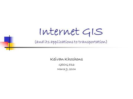 Internet GIS (and its applications to transportation) Keivan Khoshons GEOG 516 March 9, 2004.