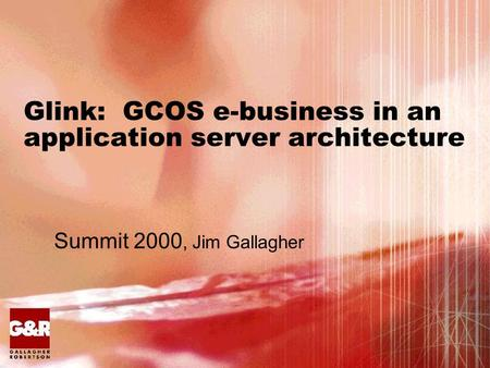 Glink: GCOS e-business in an application server architecture Summit 2000, Jim Gallagher.