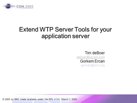 © 2005 by IBM; made available under the EPL v1.0 | March 1, 2005 Tim deBoer Gorkem Ercan Extend WTP Server Tools for your.