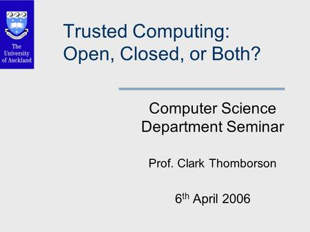 Trusted Computing: Open, Closed, or Both? Computer Science Department Seminar Prof. Clark Thomborson 6 th April 2006.