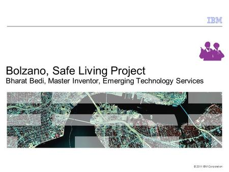 © 2011 IBM Corporation Bolzano, Safe Living Project Bharat Bedi, Master Inventor, Emerging Technology Services.