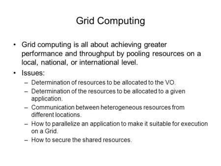 Grid Computing Grid computing is all about achieving greater performance and throughput by pooling resources on a local, national, or international level.