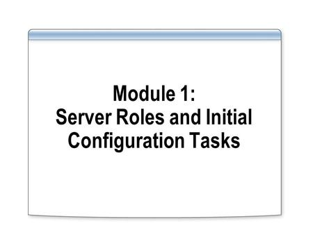 Module 1: Server Roles and Initial Configuration Tasks.