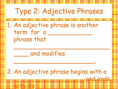 Type 2: Adjective Phrases 1.An adjective phrase is another term for a ____________ phrase that __________________________ ____ and modifies ______________________.