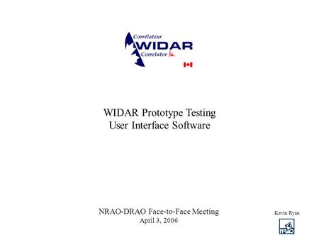 WIDAR Prototype Testing User Interface Software Kevin Ryan NRAO-DRAO Face-to-Face Meeting April 3, 2006.