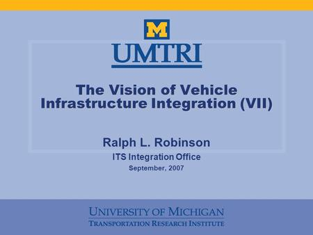 The Vision of Vehicle Infrastructure Integration (VII) Ralph L. Robinson ITS Integration Office September, 2007.
