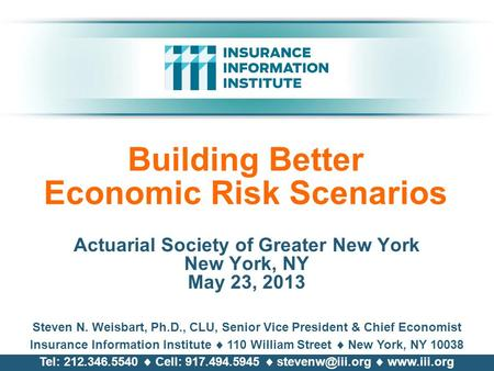 Building Better Economic Risk Scenarios Actuarial Society of Greater New York New York, NY May 23, 2013 Steven N. Weisbart, Ph.D., CLU, Senior Vice President.