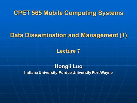 CPET 565 Mobile Computing Systems Data Dissemination and Management (1) Lecture 7 Hongli Luo Indiana University-Purdue University Fort Wayne.