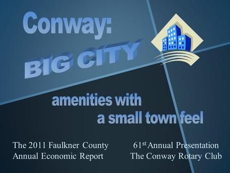 The 2011 Faulkner County Annual Economic Report 61 st Annual Presentation The Conway Rotary Club.