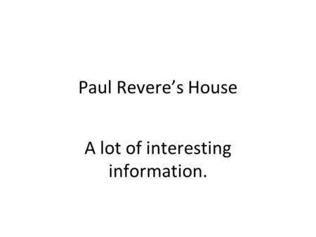 Paul Revere's House A lot of interesting information.