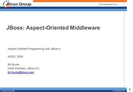 Professional Open Source © JBoss Group, 2003. 1 12 September 2015 JBoss: Aspect-Oriented Middleware Aspect Oriented Programming with JBoss 4 AOSD, 2004.