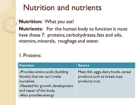 Nutrition and nutrients Nutrition: What you eat! Nutrients: For the human body to function it must have these 7: proteins, carbohydrates, fats and oils,