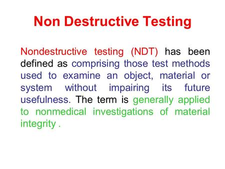 Non Destructive Testing Nondestructive testing (NDT) has been defined as comprising those test methods used to examine an object, material or system without.