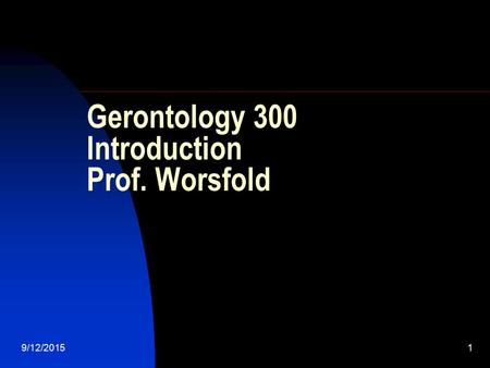 9/12/20151 Gerontology 300 Introduction Prof. Worsfold.