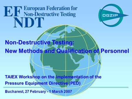 1 TAIEX PED workshop - IM 23782 TAIEX Workshop on the implementation of the Pressure Equipment Directive (PED) Bucharest, 27 February - 1 March 2007 Non-Destructive.