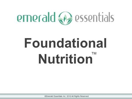 Foundational Nutrition ©Emerald Essentials Inc. <strong>2012</strong> All Rights Reserved TM.