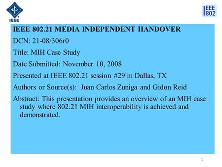 1 IEEE 802.21 MEDIA INDEPENDENT HANDOVER DCN: 21-08/306r0 Title: MIH Case Study Date Submitted: November 10, 2008 Presented at IEEE 802.21 session #29.