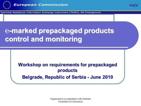 Organised in co-operation with Serbian Chamber of Commerce ℮-marked prepackaged products control and monitoring Workshop on requirements for prepackaged.