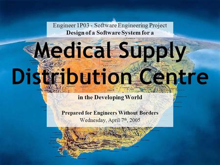 Medical Supply Distribution Centre in the Developing World Prepared for Engineers Without Borders Wednesday, April 7 th, 2005 Engineer 1P03 - Software.