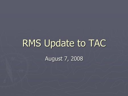RMS Update to TAC August 7, 2008. RMS Update to TAC ► At July 9 RMS Meeting:    RMS Voting Items: