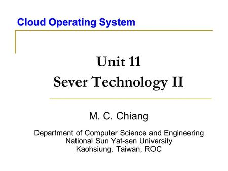 Cloud Operating System Unit 11 Sever Technology II M. C. Chiang Department of Computer Science and Engineering National Sun Yat-sen University Kaohsiung,