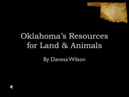 Oklahoma's Resources for Land & Animals By Danesa Wilson.