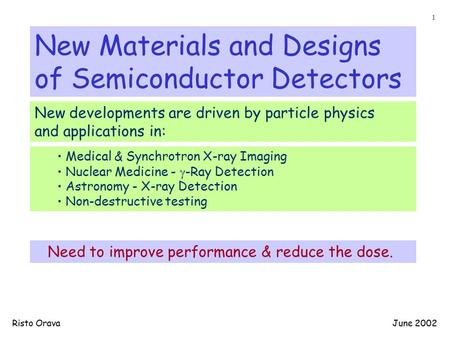 New Materials and Designs of Semiconductor <strong>Detectors</strong> New developments are driven by particle physics and applications in: Medical & Synchrotron X-ray Imaging.