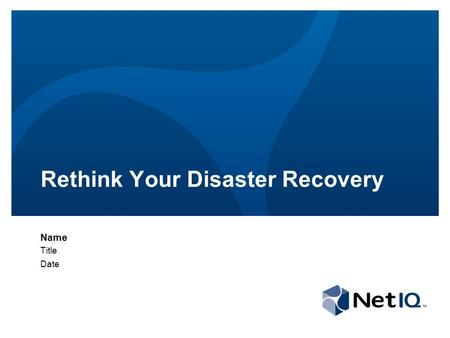 Rethink Your Disaster Recovery Name Title Date. © 2011 NetIQ Corporation. All rights reserved. 2 Agenda The need for disaster recovery (DR) The traditional.
