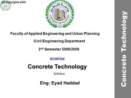 ECDP332 Concrete Technology Faculty of Applied Engineering and Urban Planning Civil Engineering Department Syllabus 2 nd Semester 2008/2009 UP Copyrights.