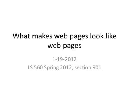 What makes web pages look like web pages 1-19-2012 LS 560 Spring 2012, section 901.