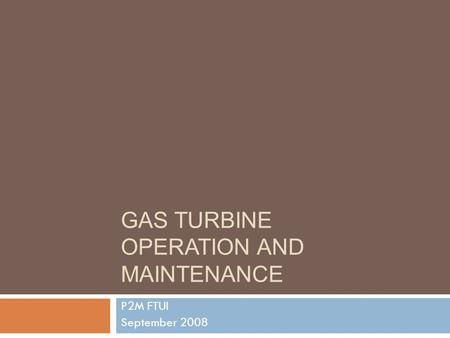 GAS TURBINE OPERATION AND MAINTENANCE P2M FTUI September 2008.