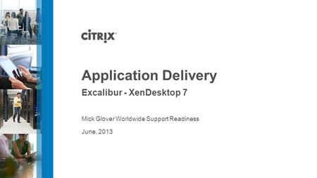 June, 2013 Application Delivery Excalibur - XenDesktop 7 Mick Glover Worldwide Support Readiness.