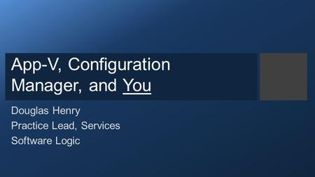 App-V, Configuration Manager, and You Douglas Henry Practice Lead, Services Software Logic.