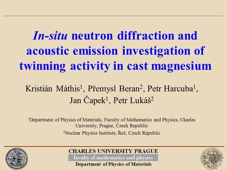 CHARLES UNIVERSITY PRAGUE Department of Physics of Materials In-situ neutron diffraction and acoustic emission investigation of twinning activity in cast.