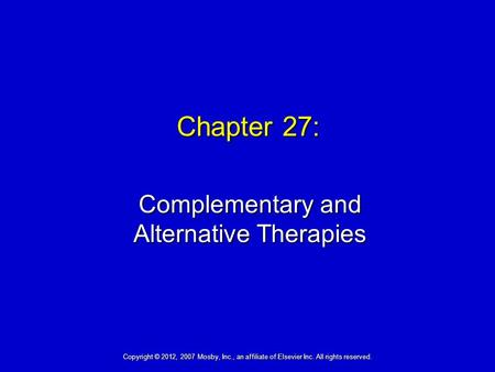 Chapter 27: Complementary and Alternative Therapies Copyright © 2012, 2007 Mosby, Inc., an affiliate of Elsevier Inc. All rights reserved.